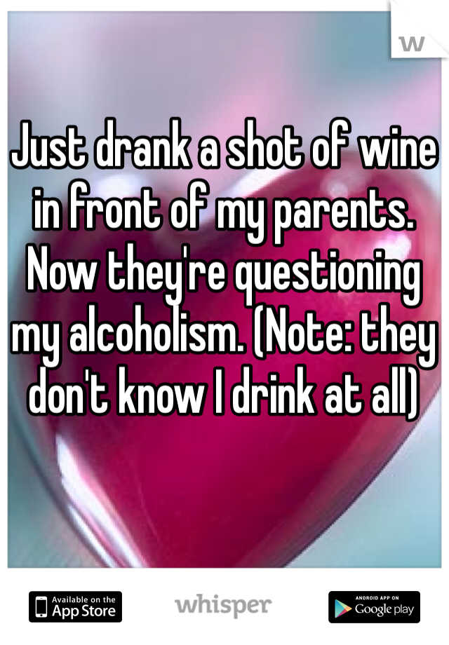 Just drank a shot of wine in front of my parents. Now they're questioning my alcoholism. (Note: they don't know I drink at all)