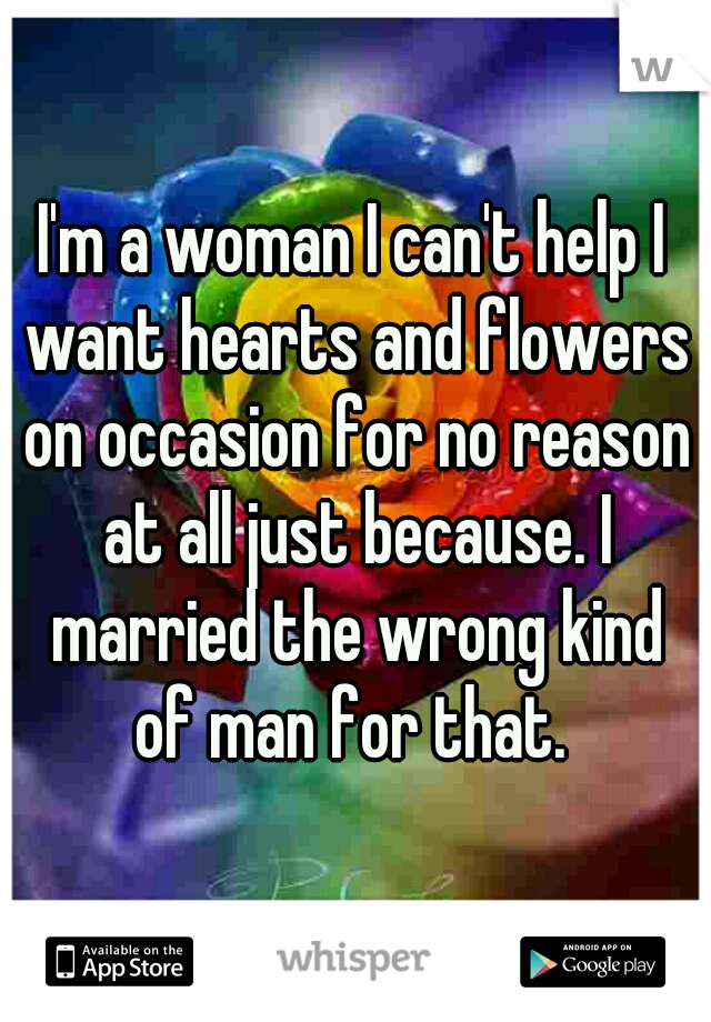 I'm a woman I can't help I want hearts and flowers on occasion for no reason at all just because. I married the wrong kind of man for that.
