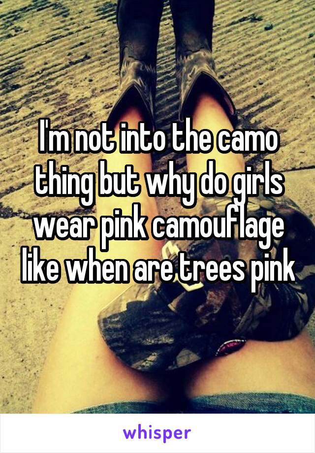 I'm not into the camo thing but why do girls wear pink camouflage like when are trees pink