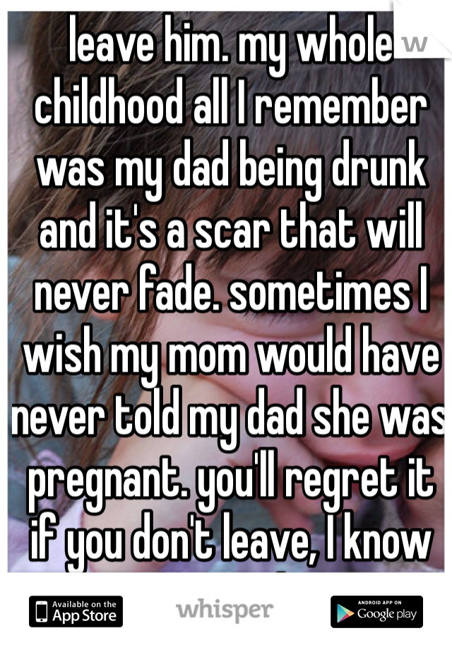 leave him  my whole childhood all I remember was my dad