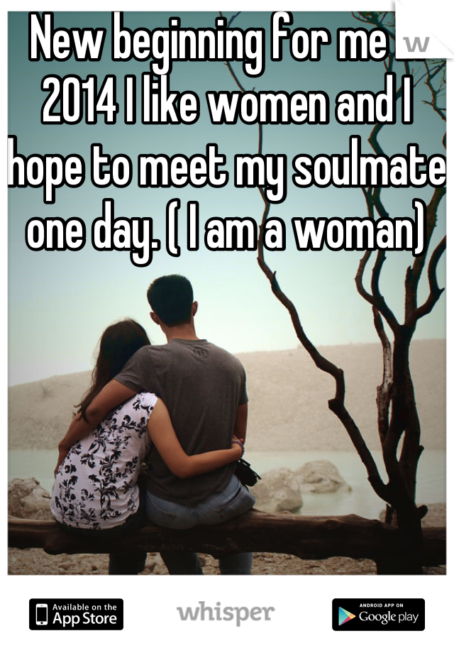 New beginning for me in 2014 I like women and I hope to meet my soulmate one day. ( I am a woman)