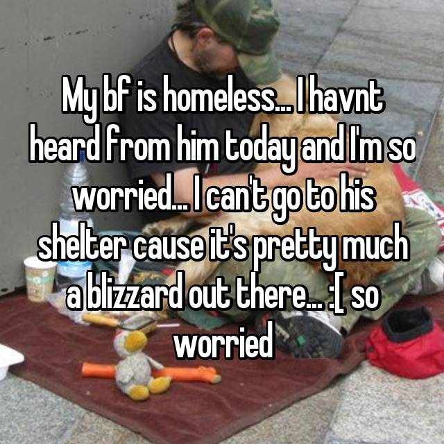 My bf is homeless... I havnt heard from him today and I'm so worried... I can't go to his shelter cause it's pretty much a blizzard out there... :[ so worried