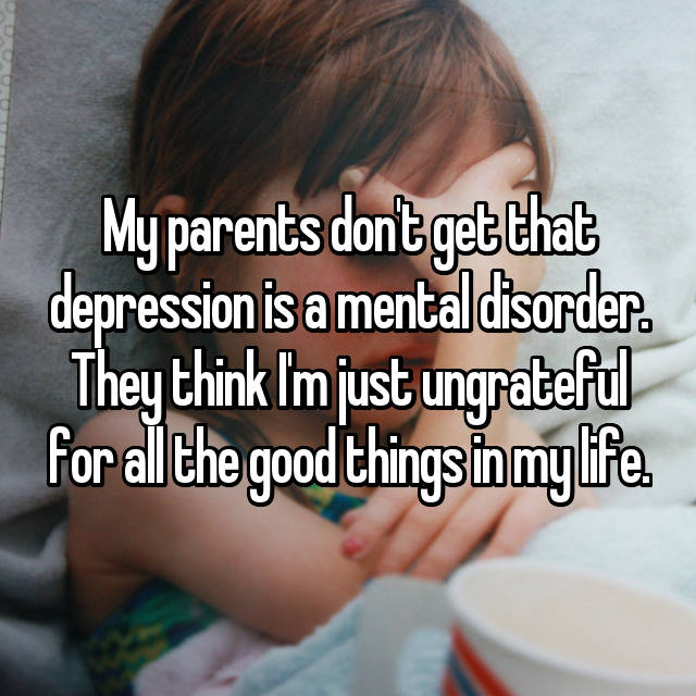 My parents don't get that depression is a mental disorder. They think I'm just ungrateful for all the good things in my life.
