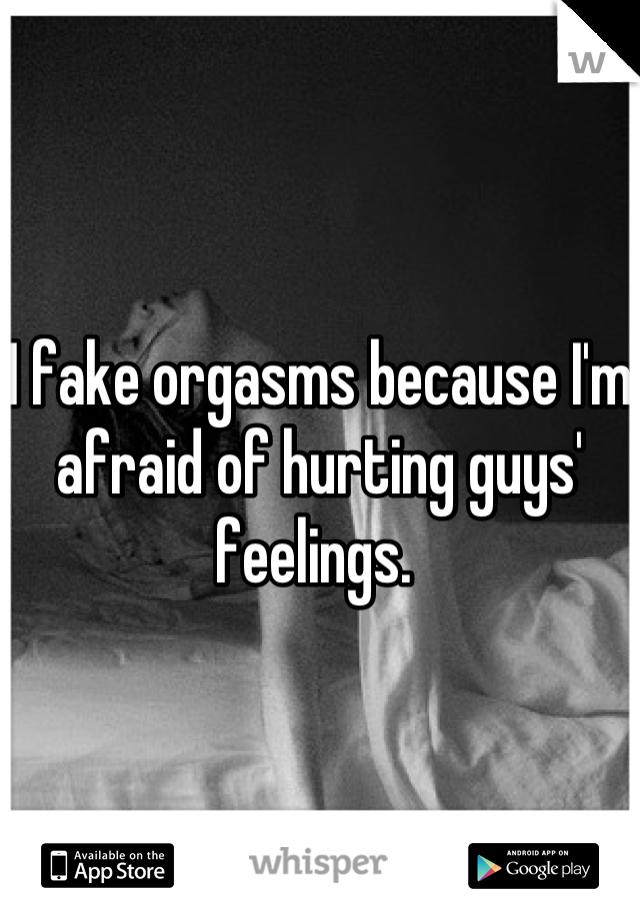 I fake orgasms because I'm afraid of hurting guys' feelings.