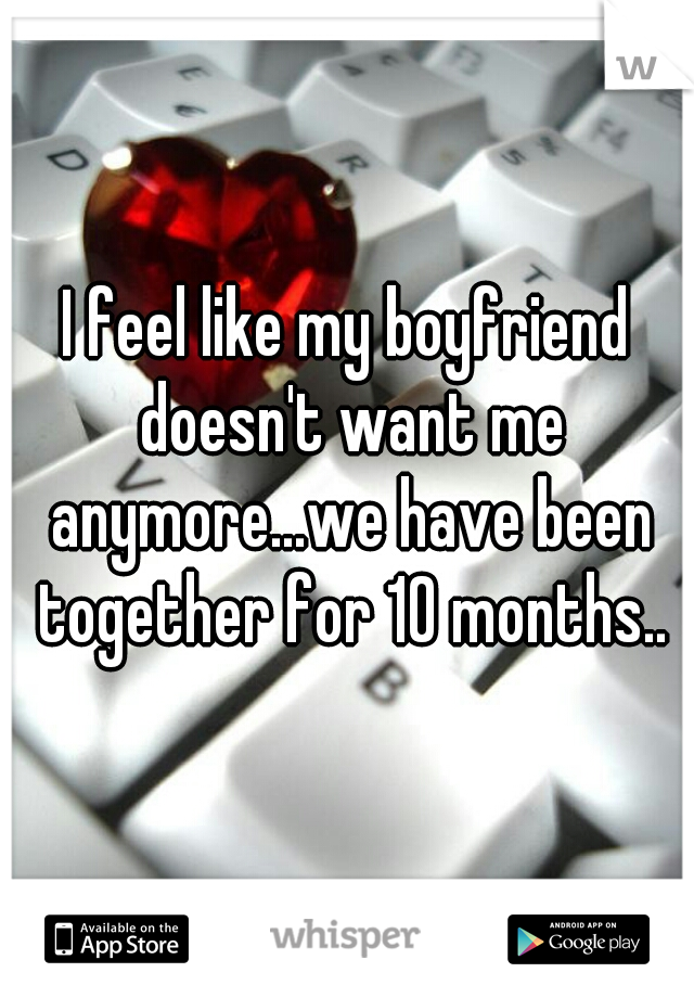 I feel like my boyfriend doesn't want me anymore...we have been together for 10 months..