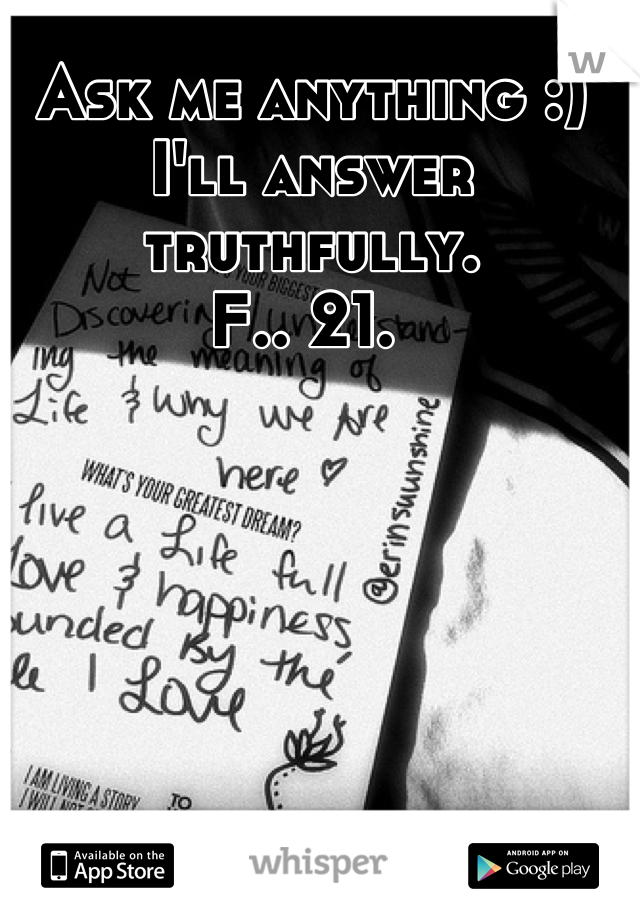 Ask me anything :) I'll answer truthfully. F.. 21.