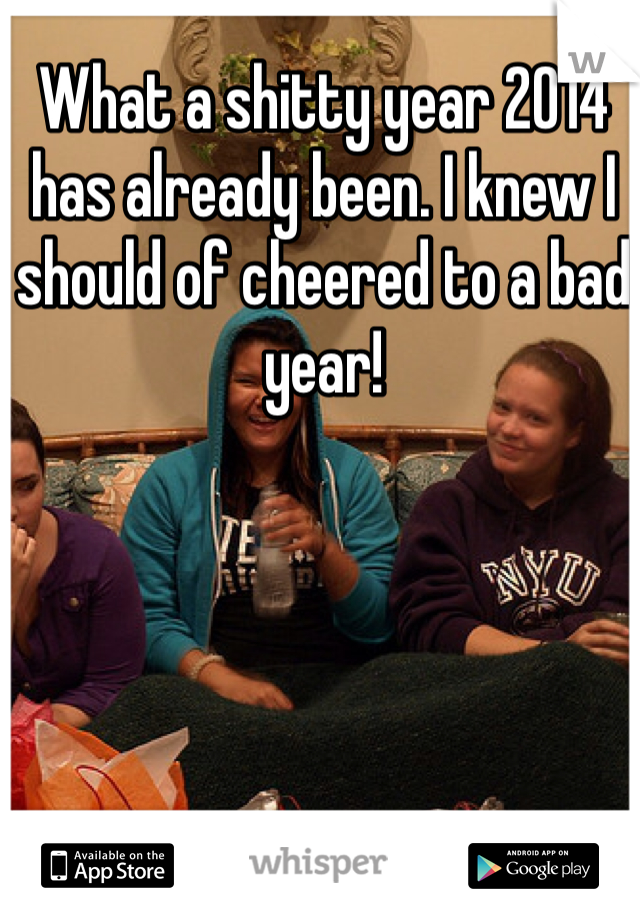 What a shitty year 2014 has already been. I knew I should of cheered to a bad year!
