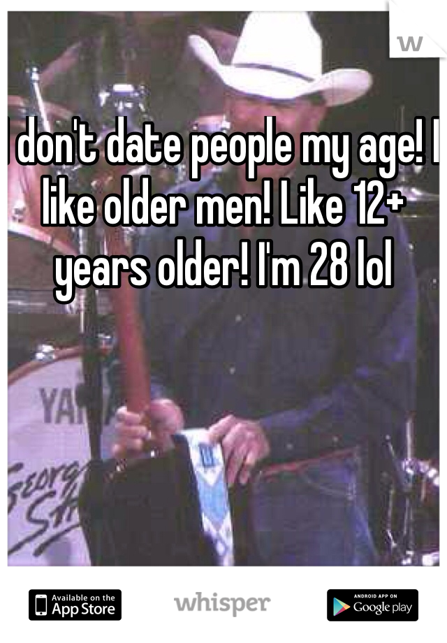 I don't date people my age! I like older men! Like 12+ years older! I'm 28 lol