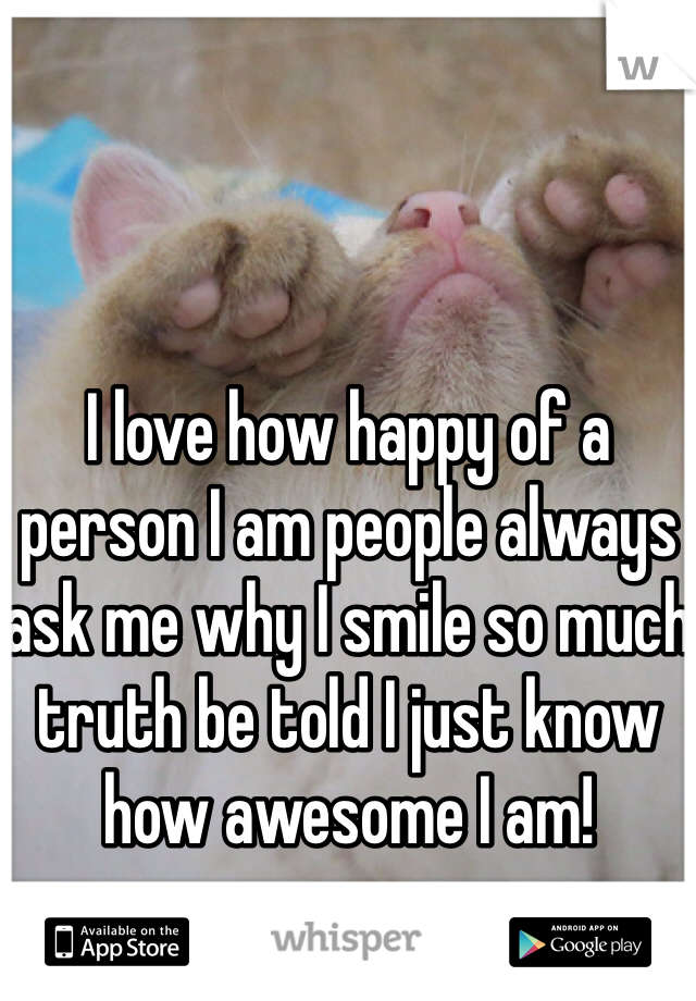 I love how happy of a person I am people always ask me why I smile so much truth be told I just know how awesome I am!