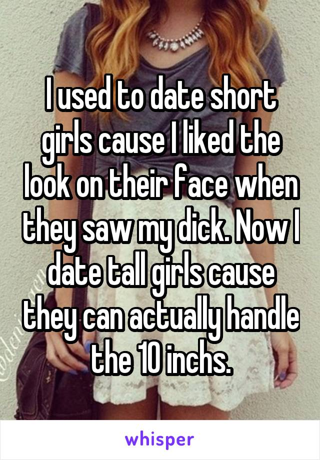 I used to date short girls cause I liked the look on their face when they saw my dick. Now I date tall girls cause they can actually handle the 10 inchs.