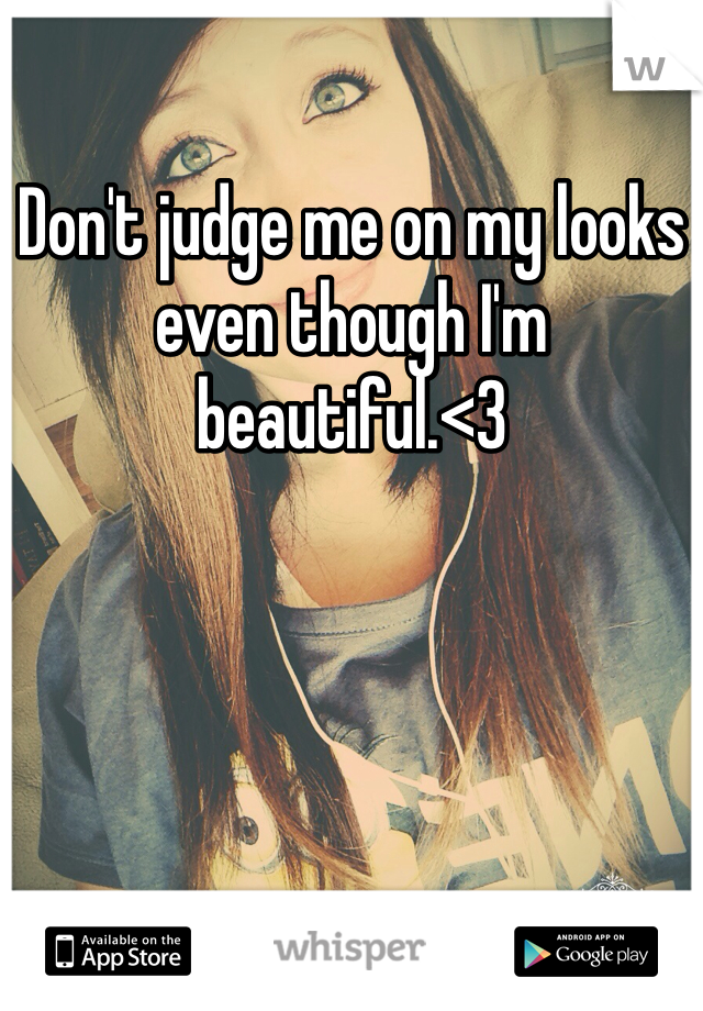 Don't judge me on my looks even though I'm beautiful.<3