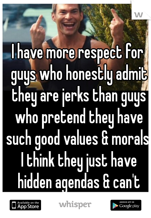 I have more respect for guys who honestly admit they are jerks than guys who pretend they have such good values & morals. I think they just have hidden agendas & can't admit it.