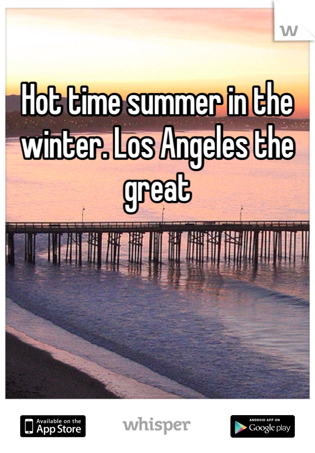 Hot time summer in the winter. Los Angeles the great