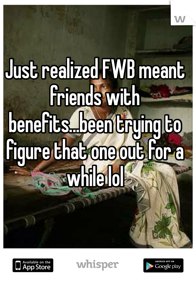 Just realized FWB meant friends with benefits...been trying to figure that one out for a while lol