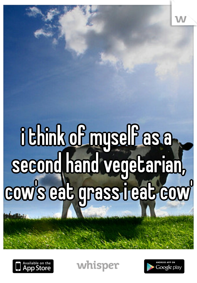 i think of myself as a second hand vegetarian, cow's eat grass i eat cow's