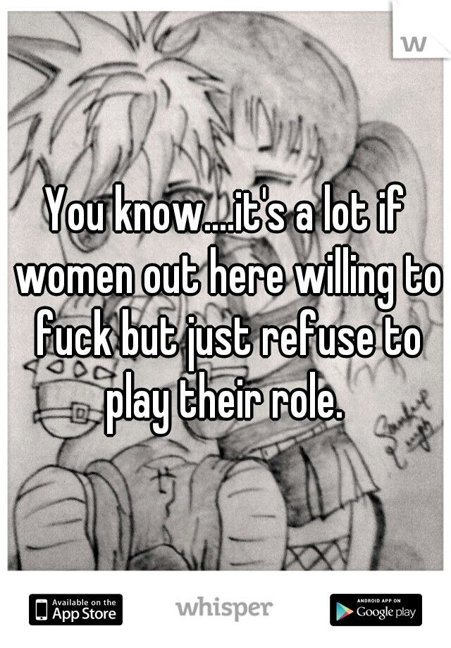 You know....it's a lot if women out here willing to fuck but just refuse to play their role.