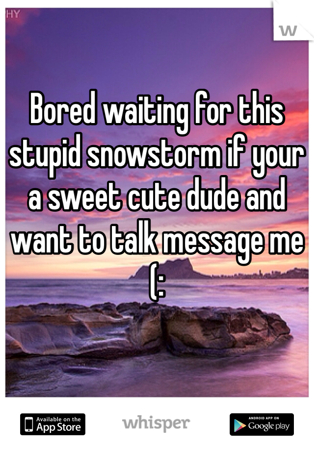 Bored waiting for this stupid snowstorm if your a sweet cute dude and want to talk message me (: