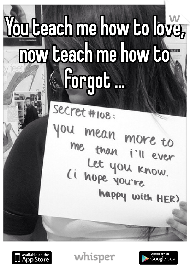 You teach me how to love, now teach me how to forgot ...