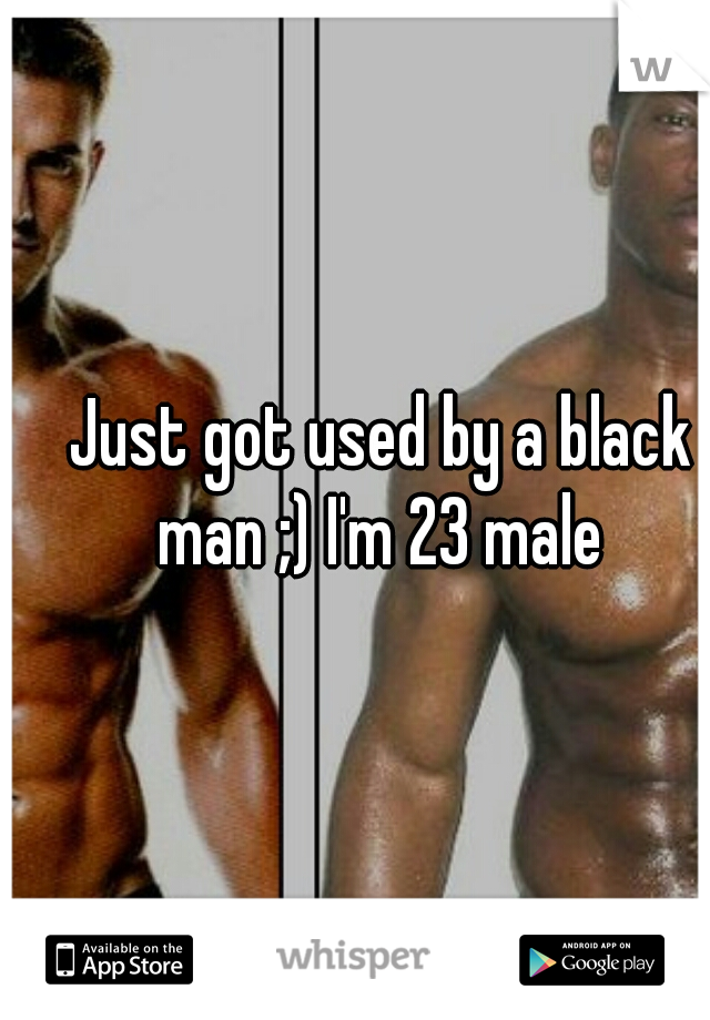 Just got used by a black man ;) I'm 23 male