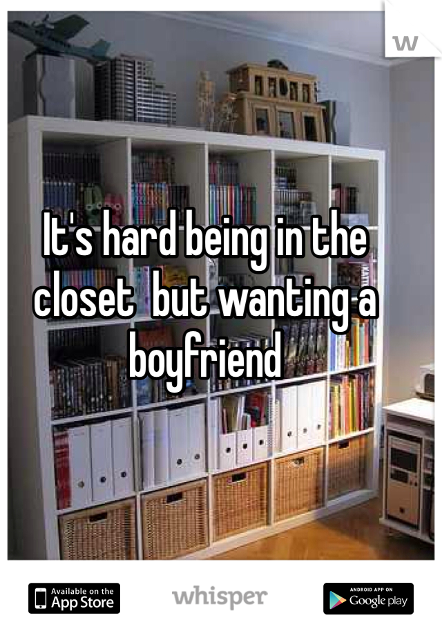 It's hard being in the closet  but wanting a boyfriend