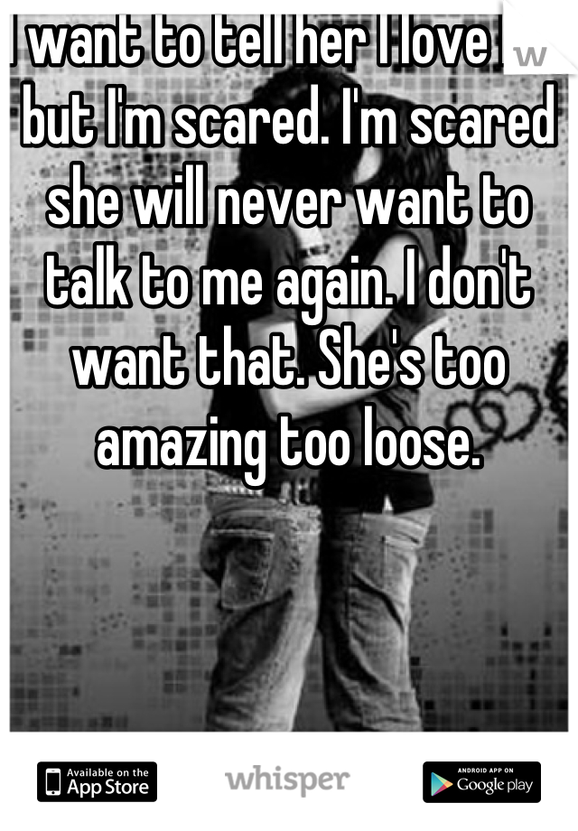 I want to tell her I love her but I'm scared. I'm scared she will never want to talk to me again. I don't want that. She's too amazing too loose.