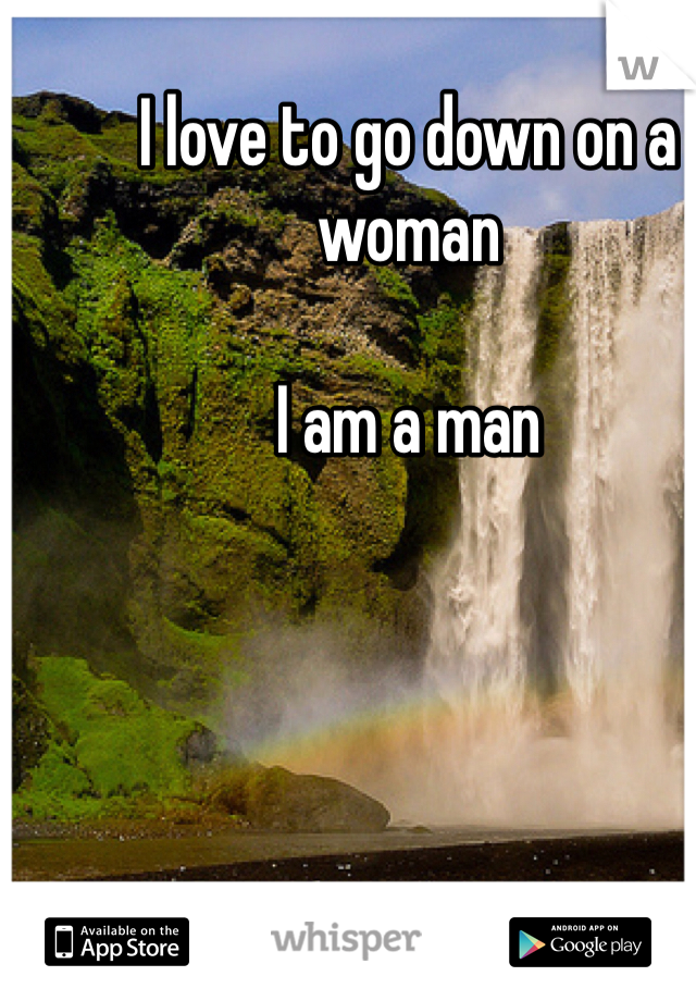 I love to go down on a woman   I am a man