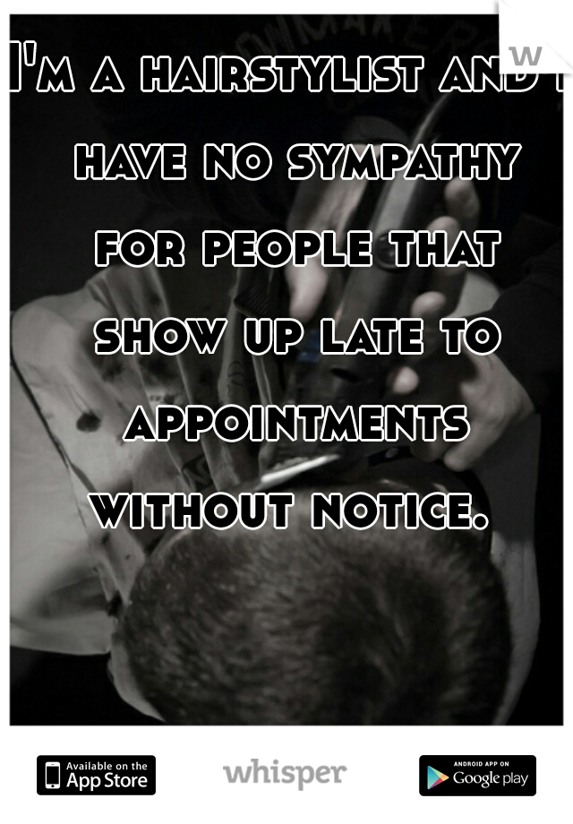 I'm a hairstylist and I have no sympathy for people that show up late to appointments without notice.