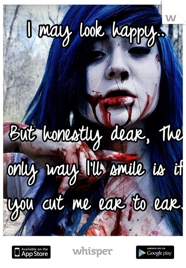 I may look happy..   But honestly dear, The only way I'll smile is if you cut me ear to ear.