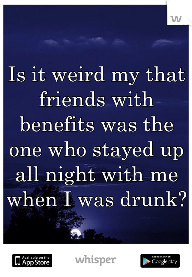 Is it weird my that friends with benefits was the one who stayed up all night with me when I was drunk?