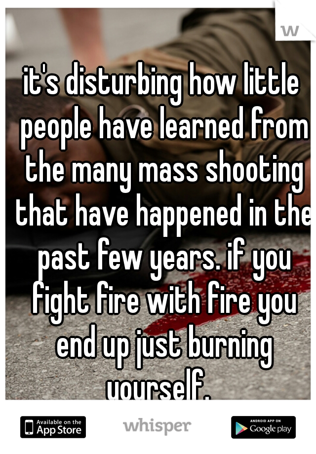 it's disturbing how little people have learned from the many mass shooting that have happened in the past few years. if you fight fire with fire you end up just burning yourself.