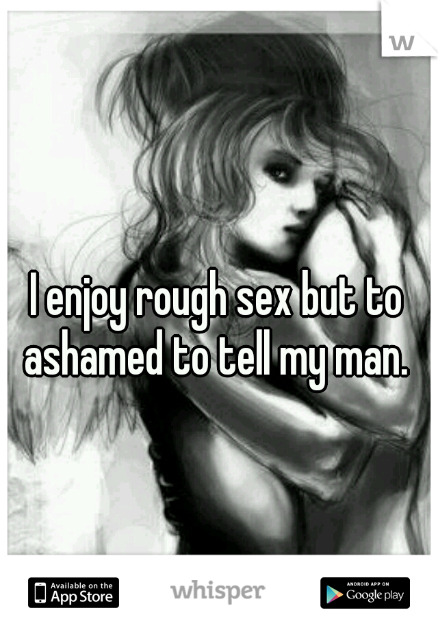 I enjoy rough sex but to ashamed to tell my man.