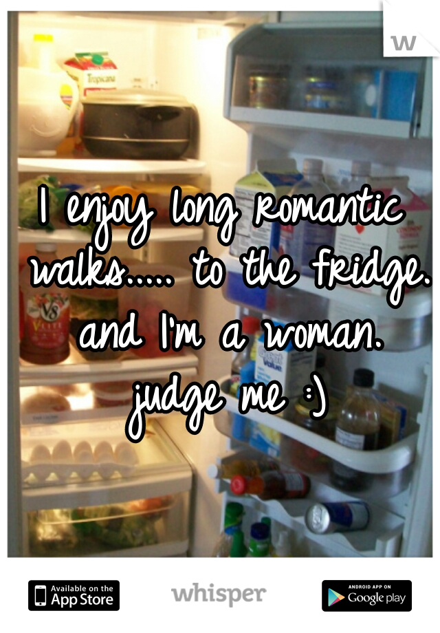 I enjoy long romantic walks..... to the fridge.  and I'm a woman.  judge me :)