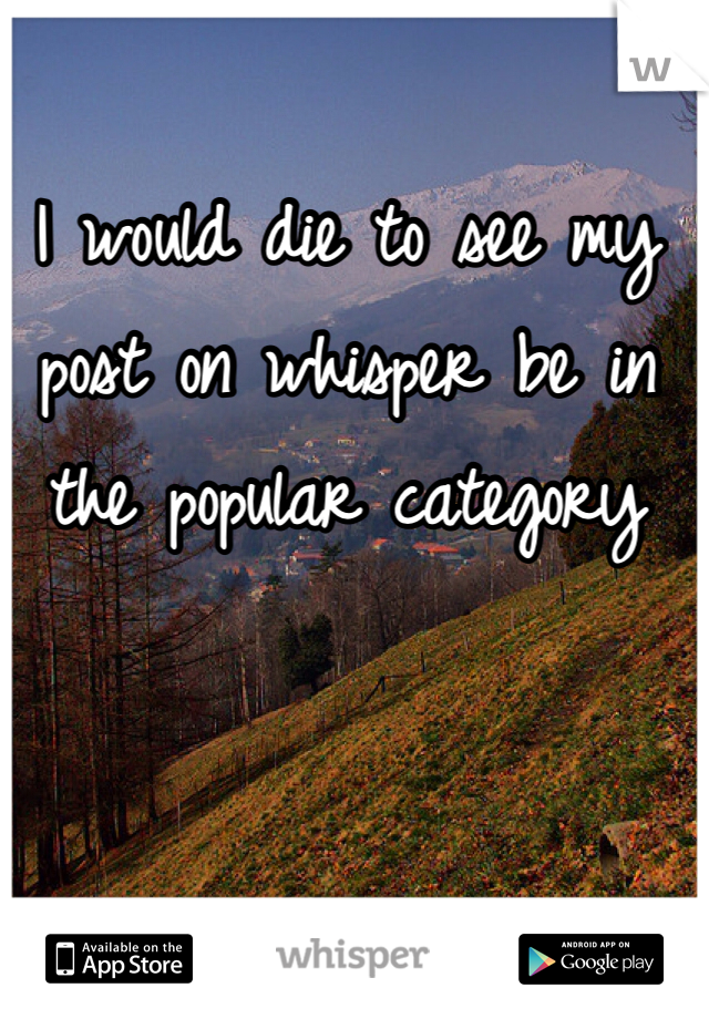 I would die to see my post on whisper be in the popular category