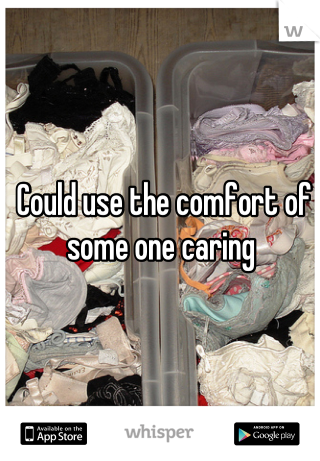 Could use the comfort of some one caring
