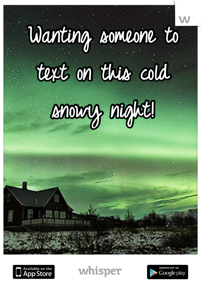 Wanting someone to  text on this cold  snowy night!