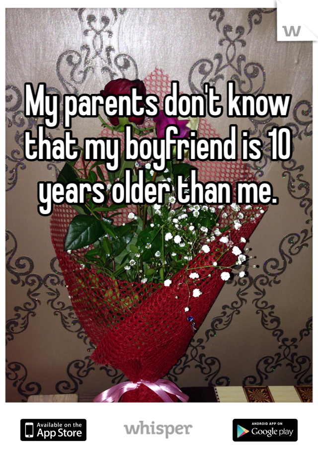 My parents don't know that my boyfriend is 10 years older than me.