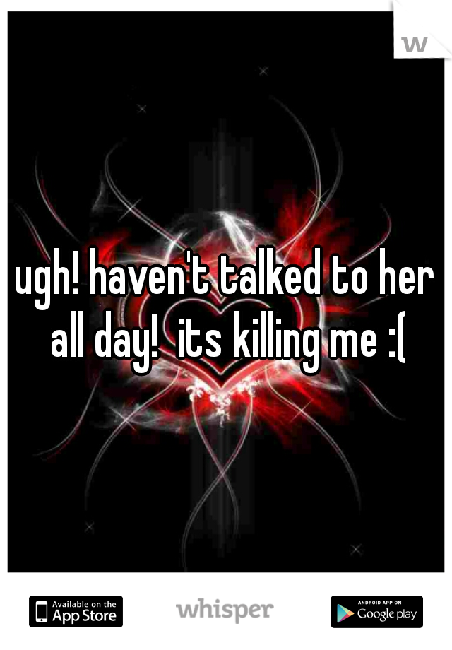 ugh! haven't talked to her all day!  its killing me :(