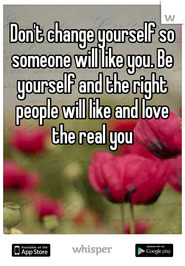 Don't change yourself so someone will like you. Be yourself and the right people will like and love the real you