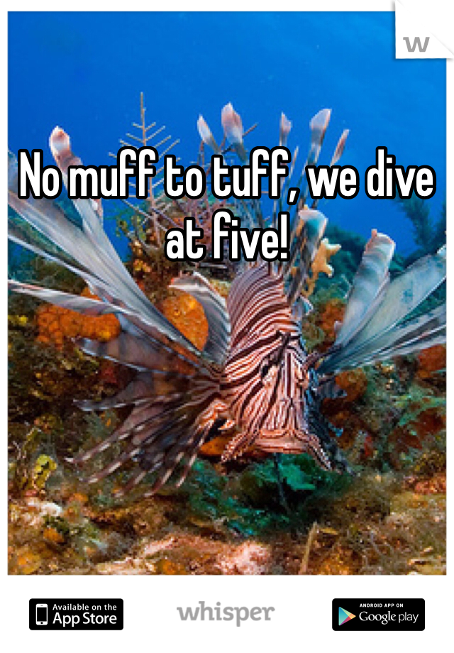No muff to tuff, we dive at five!