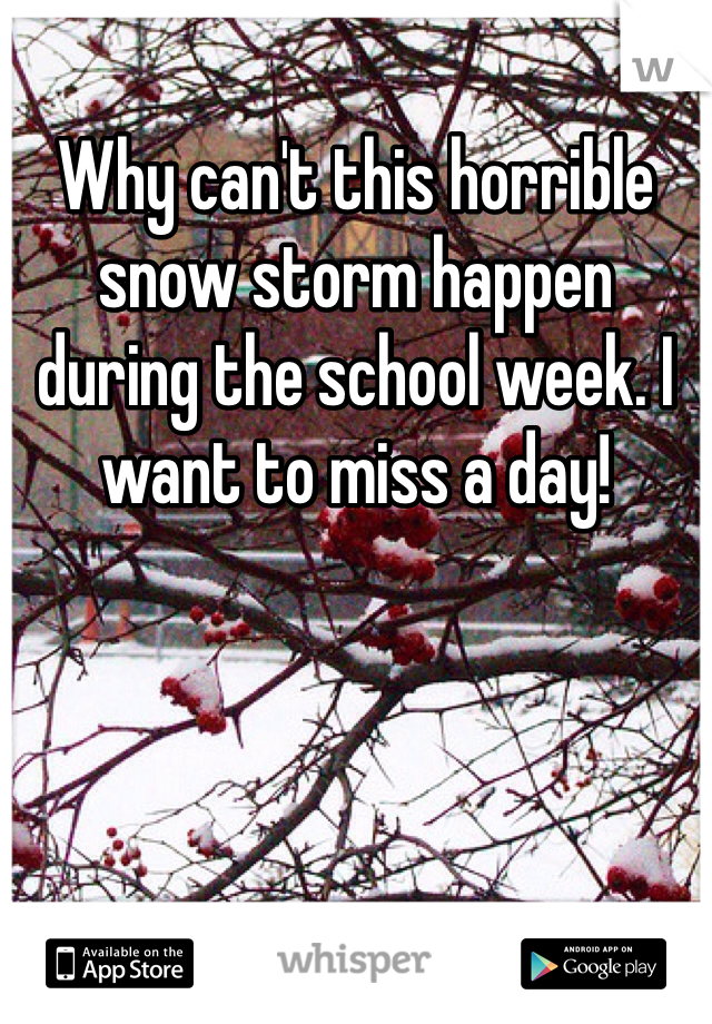 Why can't this horrible snow storm happen during the school week. I want to miss a day!