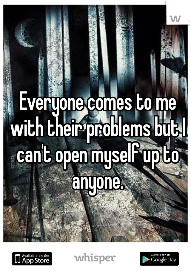 Everyone comes to me with their problems but I can't open myself up to anyone.