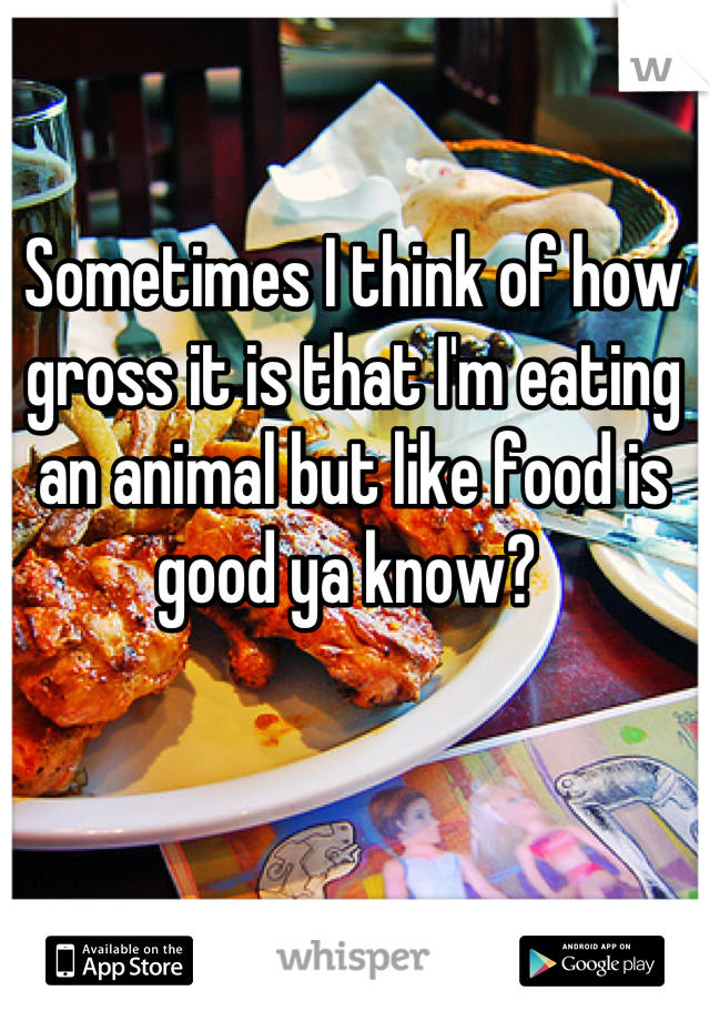 Sometimes I think of how gross it is that I'm eating an animal but like food is good ya know?