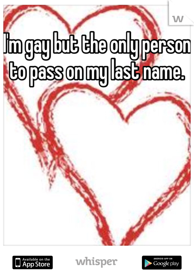 I'm gay but the only person to pass on my last name.