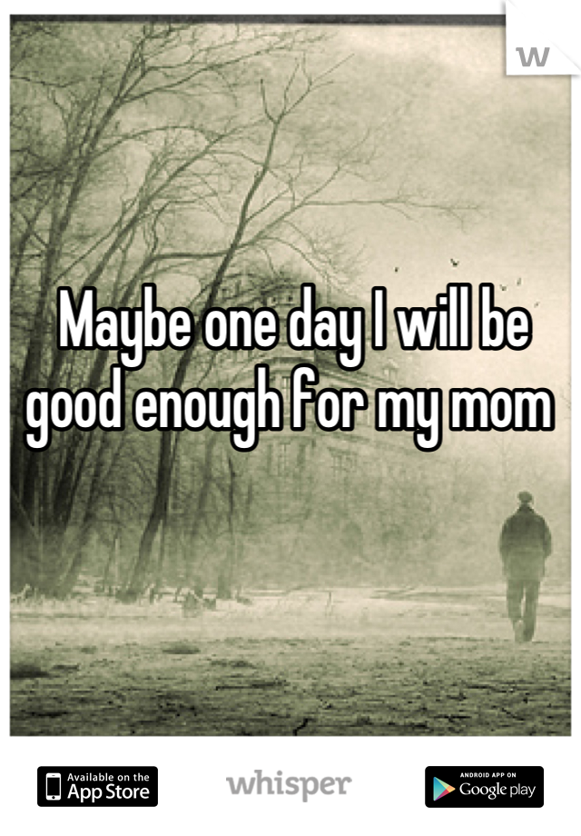 Maybe one day I will be good enough for my mom