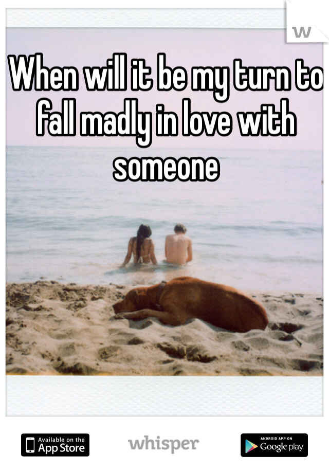 When will it be my turn to fall madly in love with someone
