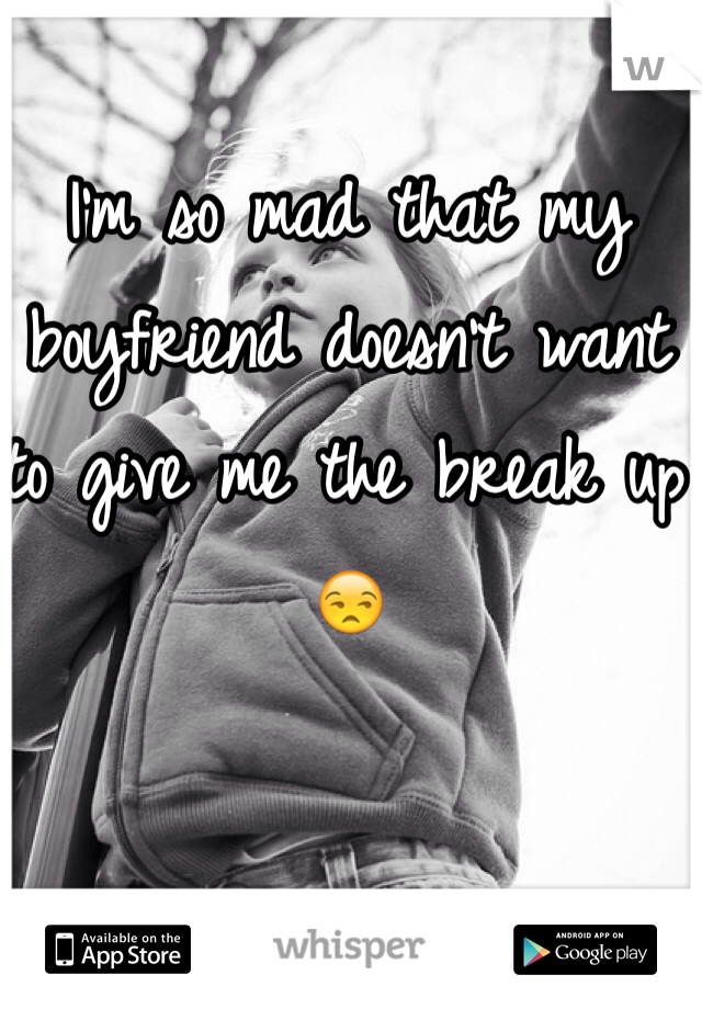 I'm so mad that my boyfriend doesn't want to give me the break up 😒