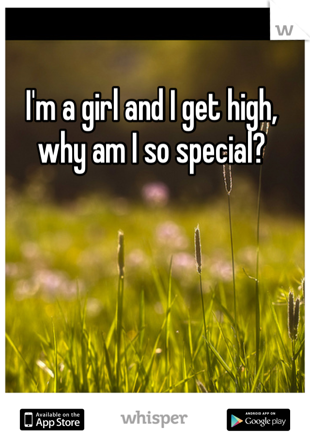 I'm a girl and I get high, why am I so special?