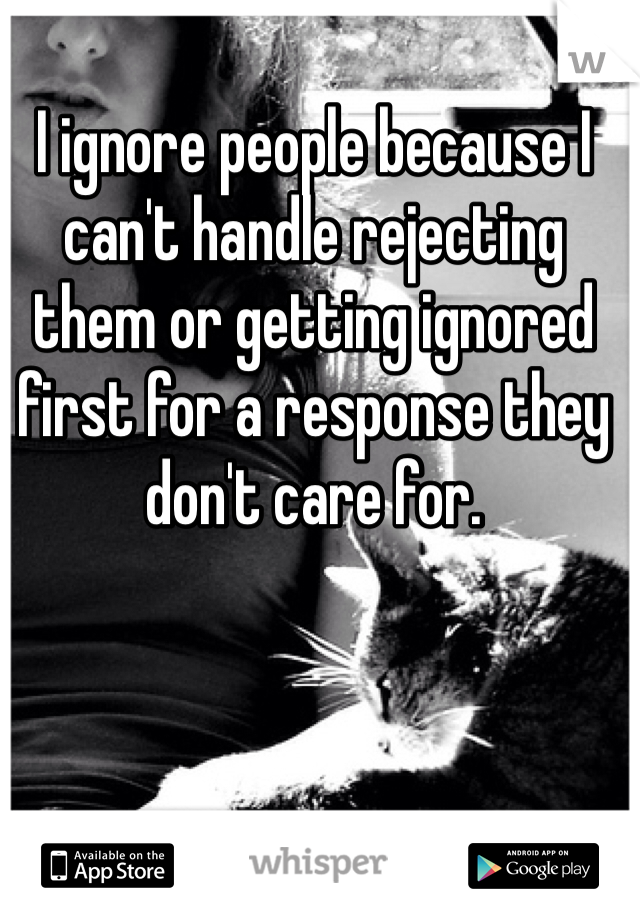 I ignore people because I can't handle rejecting them or getting ignored first for a response they don't care for.