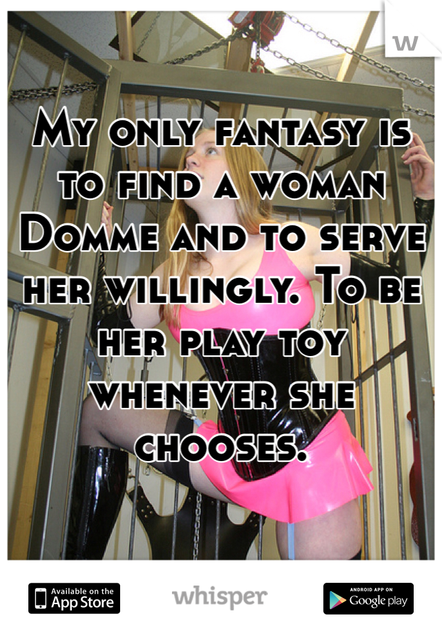 My only fantasy is to find a woman Domme and to serve her willingly. To be her play toy whenever she chooses.
