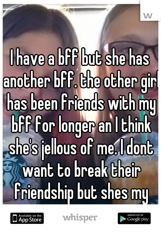 I have a bff but she has another bff. the other girl has been friends with my bff for longer an I think she's jellous of me. I dont want to break their friendship but shes my ONLY friend idk wat to do